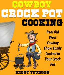 Cowboy Crock Pot Cooking: Real Old West Cowboy Chow Easily Cooked in Your Crock Pot