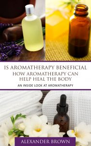 IS Aromatherapy Beneficial - How Aromatherapy Can Heal the Body